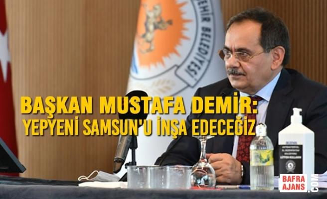 Başkan Demir: Yepyeni Samsun'u İnşa Edeceğiz