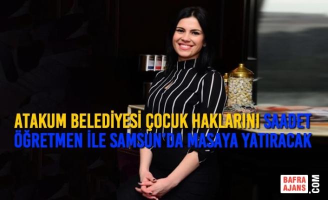 Atakum Belediyesi Çocuk Haklarını Saadet Öğretmen İle Birlikte Samsun'da Masaya Yatıracak