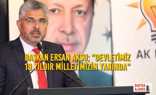 """Ersan Aksu; """"Devletimiz 18 Yıldır Milletimizin Yanında"""""""