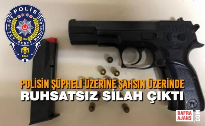 Polisin Şüpheli Üzerine Şahsın Üzerinde Ruhsatsız Silah Çıktı