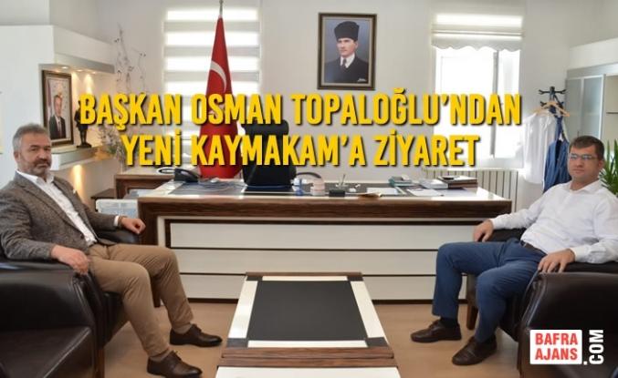 Başkan Osman Topaloğlu'ndan Yeni Kaymakam'a Ziyaret