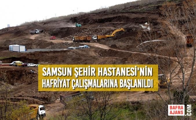 Samsun Şehir Hastanesi'nin Hafriyat Çalışmalarına Başlanıldı