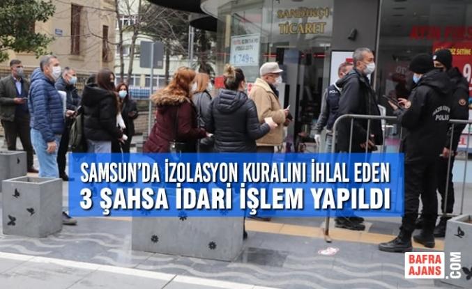 Samsun'da İzolasyon Kuralını İhlal Eden 3 Şahsa İdari İşlem Yapıldı