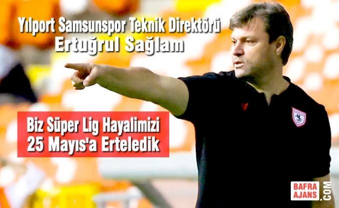 """Ertuğrul Sağlam; """"Biz Süper Lig Hayalimizi 25 Mayıs'a Erteledik"""""""