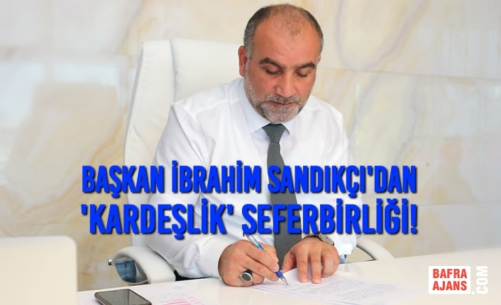 Başkan İbrahim Sandıkçı'dan 'Kardeşlik' Seferbirliği!