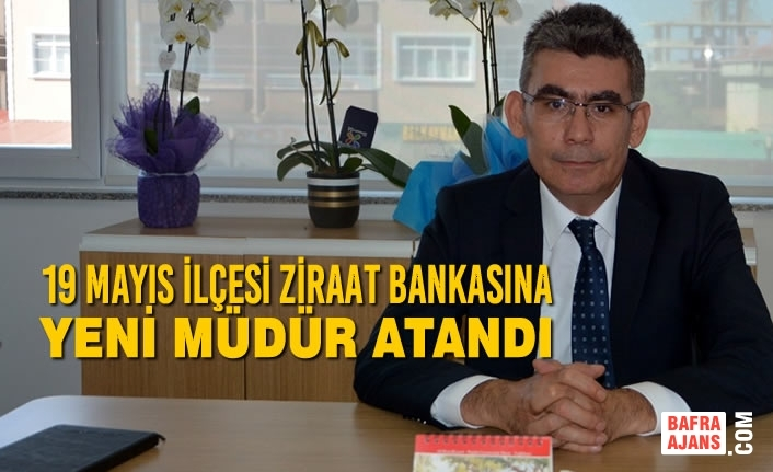 19 Mayıs İlçesi Ziraat Bankasına Yeni Müdür